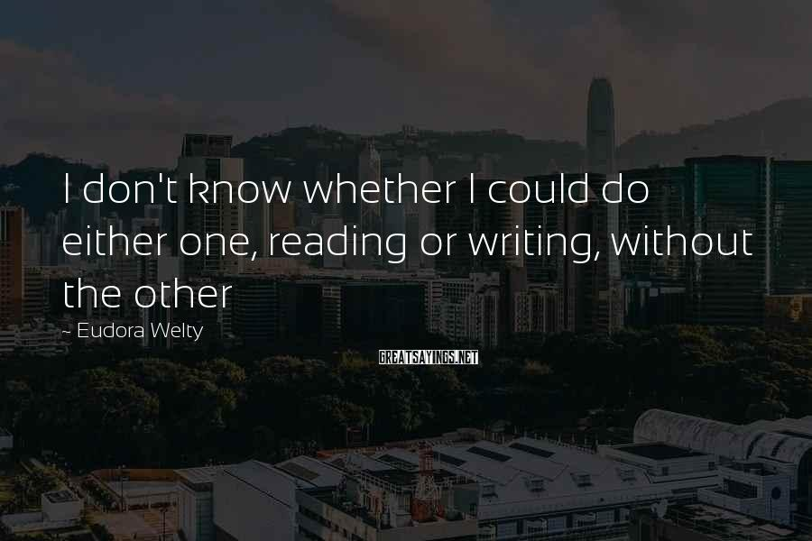 Eudora Welty Sayings: I don't know whether I could do either one, reading or writing, without the other