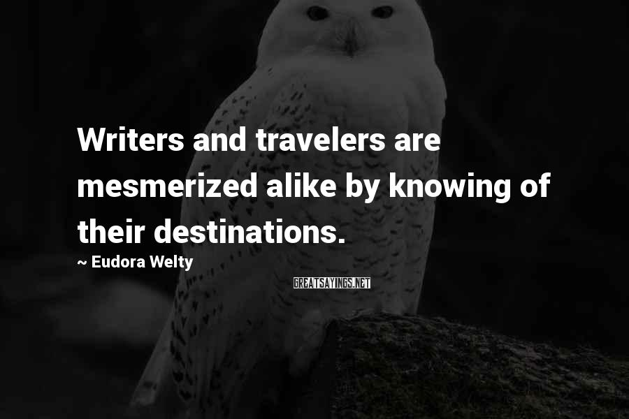 Eudora Welty Sayings: Writers and travelers are mesmerized alike by knowing of their destinations.