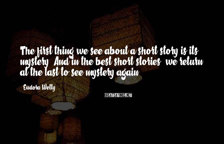 Eudora Welty Sayings: The first thing we see about a short story is its mystery. And in the