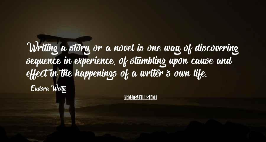 Eudora Welty Sayings: Writing a story or a novel is one way of discovering sequence in experience, of