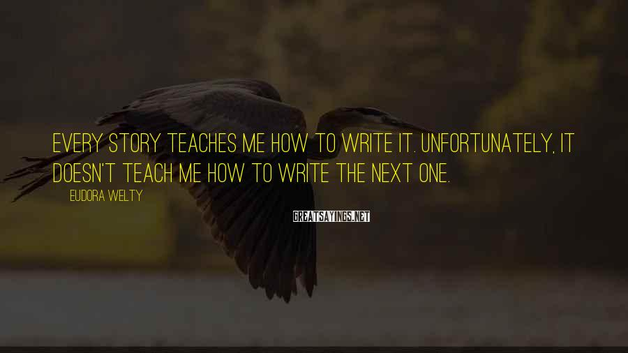 Eudora Welty Sayings: Every story teaches me how to write it. Unfortunately, it doesn't teach me how to