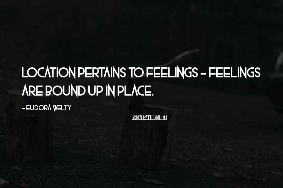 Eudora Welty Sayings: Location pertains to feelings - feelings are bound up in place.