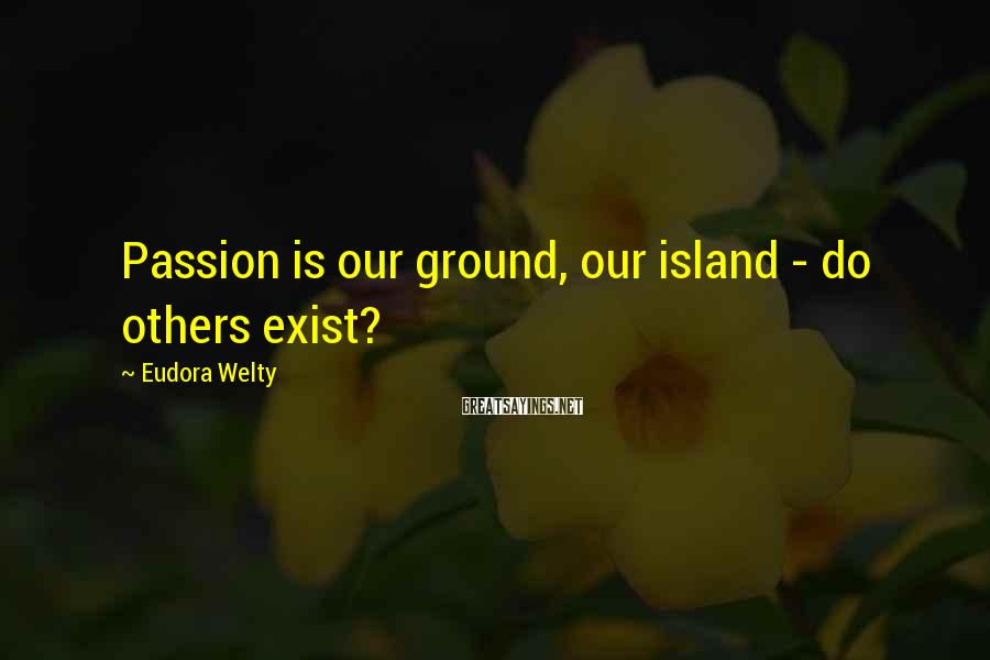 Eudora Welty Sayings: Passion is our ground, our island - do others exist?