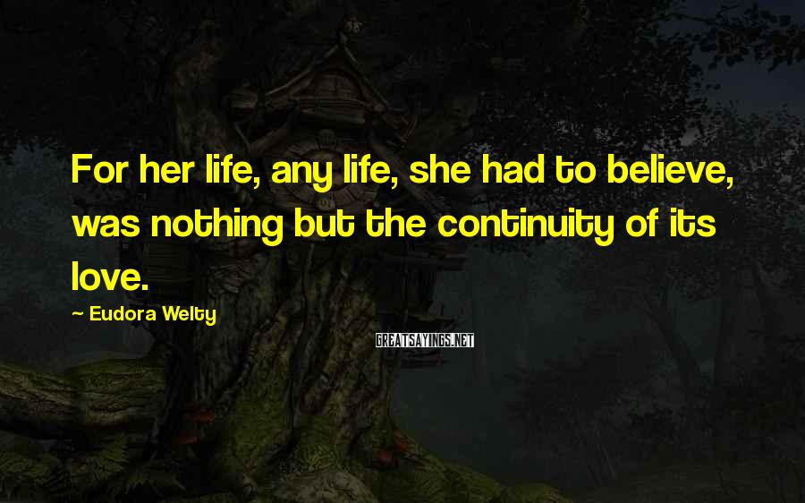 Eudora Welty Sayings: For her life, any life, she had to believe, was nothing but the continuity of