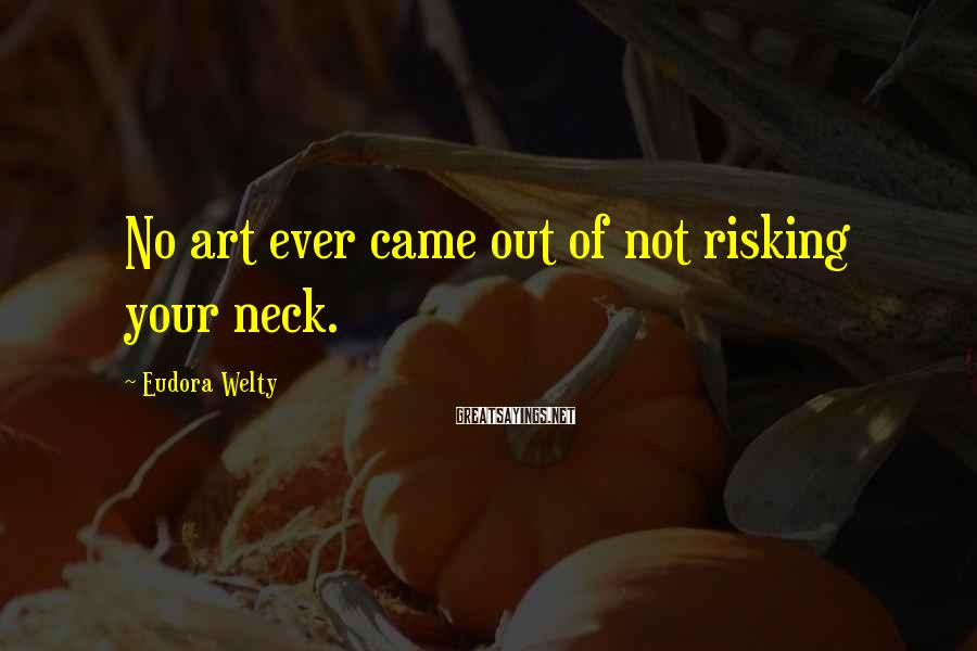 Eudora Welty Sayings: No art ever came out of not risking your neck.