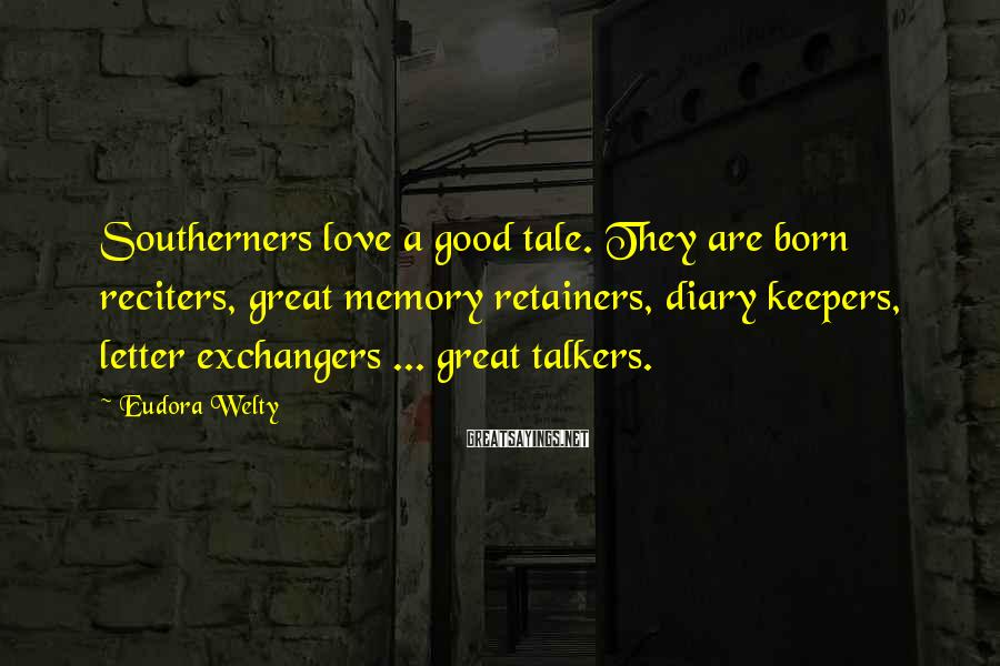 Eudora Welty Sayings: Southerners love a good tale. They are born reciters, great memory retainers, diary keepers, letter