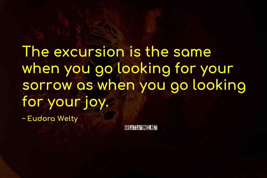 Eudora Welty Sayings: The excursion is the same when you go looking for your sorrow as when you