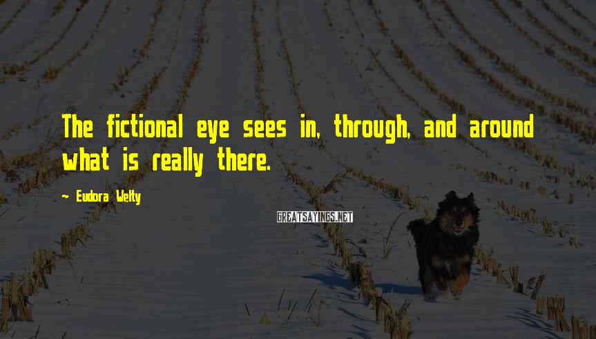 Eudora Welty Sayings: The fictional eye sees in, through, and around what is really there.