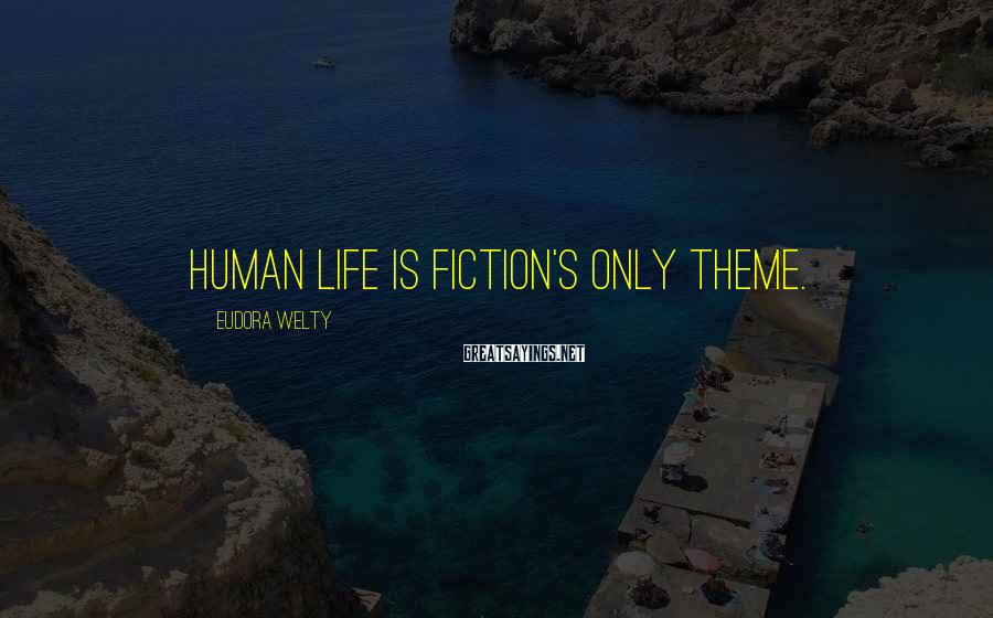 Eudora Welty Sayings: Human life is fiction's only theme.