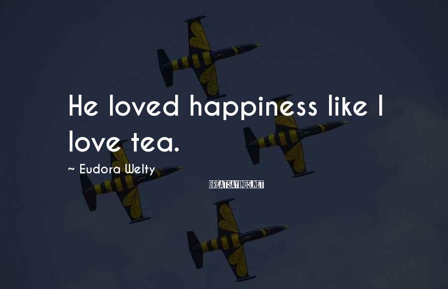 Eudora Welty Sayings: He loved happiness like I love tea.