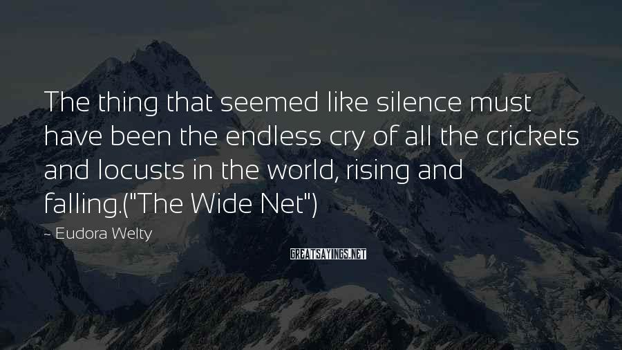 Eudora Welty Sayings: The thing that seemed like silence must have been the endless cry of all the