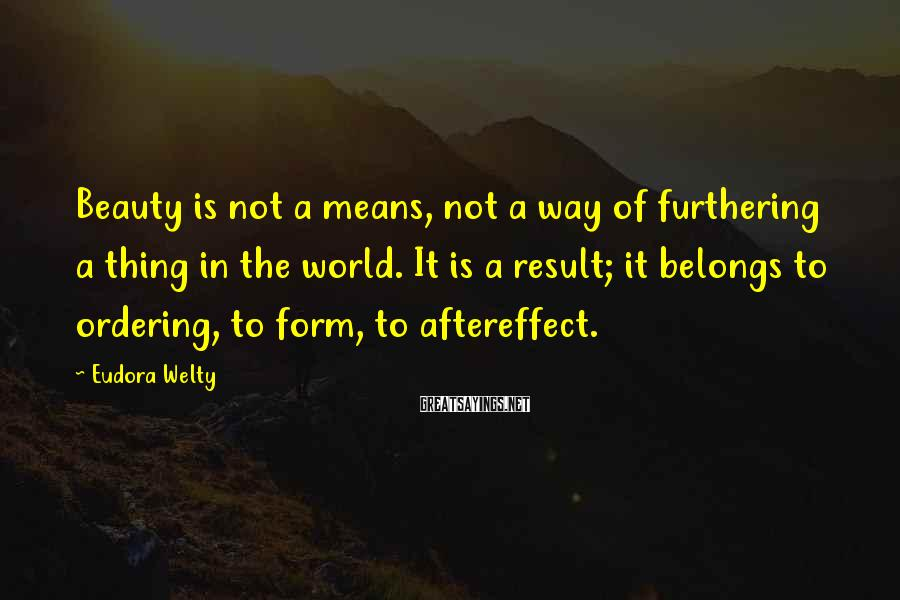 Eudora Welty Sayings: Beauty is not a means, not a way of furthering a thing in the world.