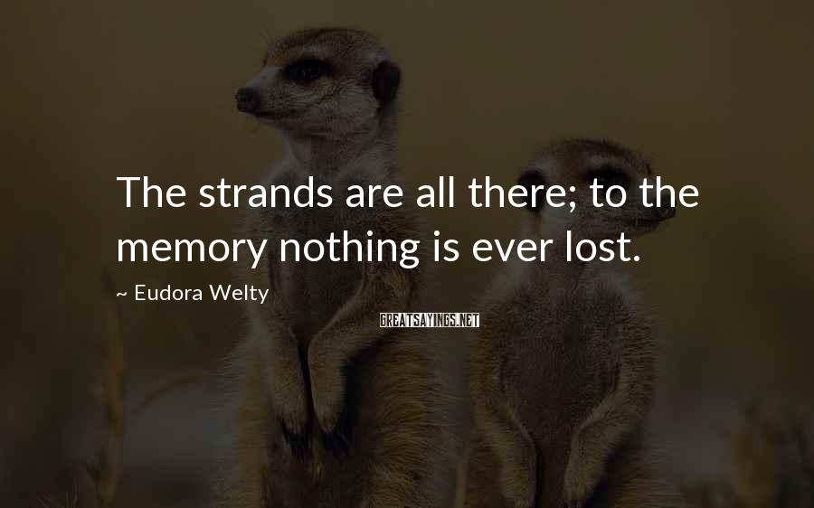Eudora Welty Sayings: The strands are all there; to the memory nothing is ever lost.