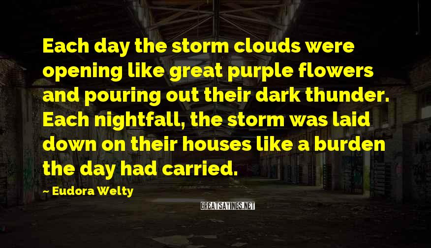 Eudora Welty Sayings: Each day the storm clouds were opening like great purple flowers and pouring out their
