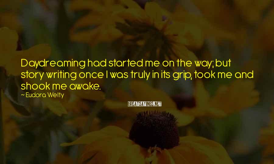 Eudora Welty Sayings: Daydreaming had started me on the way; but story writing once I was truly in