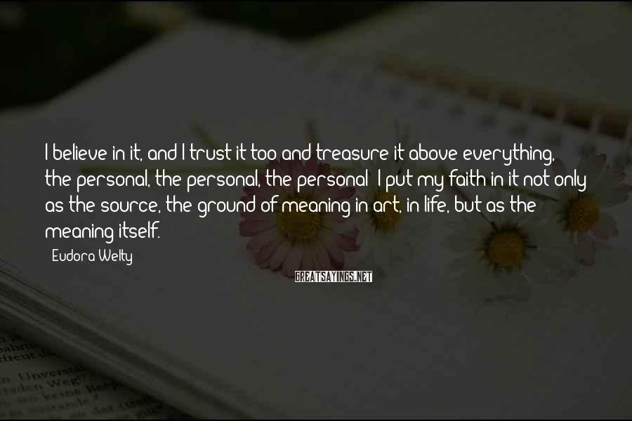 Eudora Welty Sayings: I believe in it, and I trust it too and treasure it above everything, the