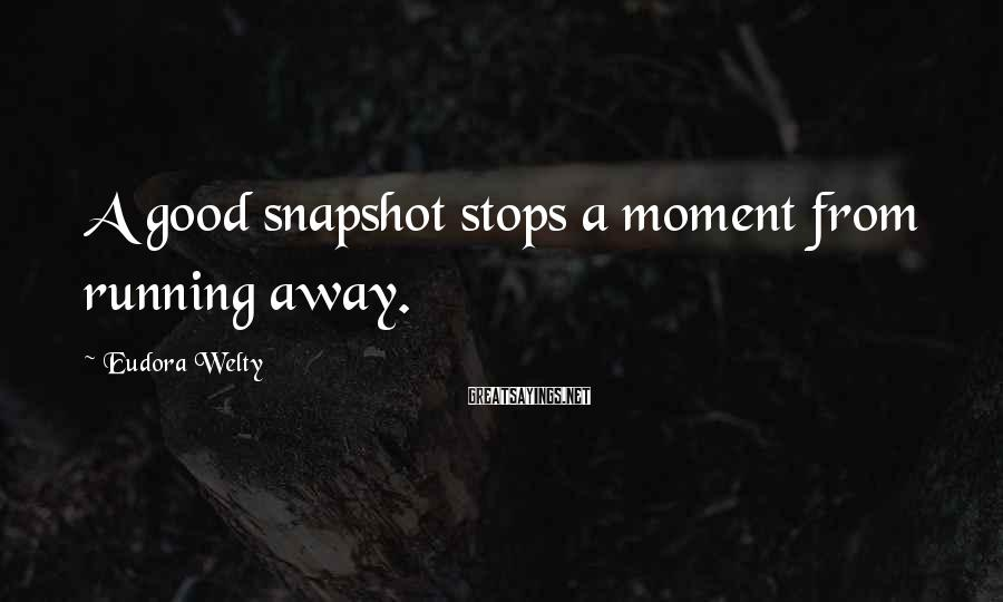 Eudora Welty Sayings: A good snapshot stops a moment from running away.