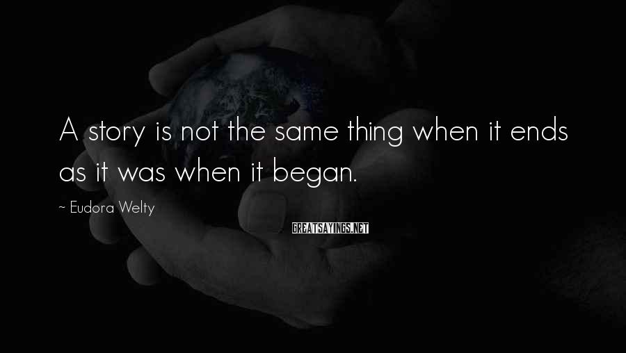 Eudora Welty Sayings: A story is not the same thing when it ends as it was when it