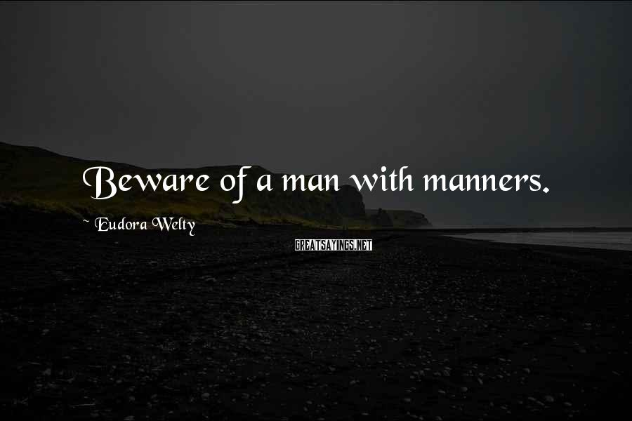 Eudora Welty Sayings: Beware of a man with manners.