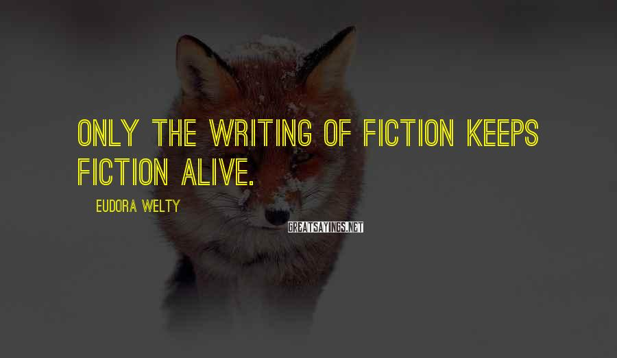 Eudora Welty Sayings: Only the writing of fiction keeps fiction alive.