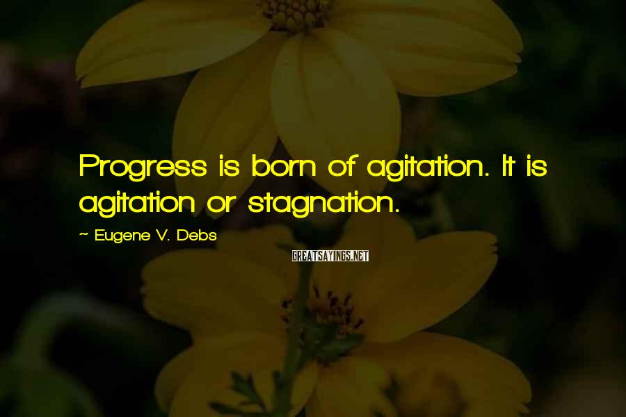 Eugene V. Debs Sayings: Progress is born of agitation. It is agitation or stagnation.