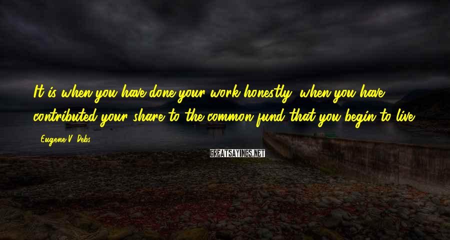 Eugene V. Debs Sayings: It is when you have done your work honestly, when you have contributed your share