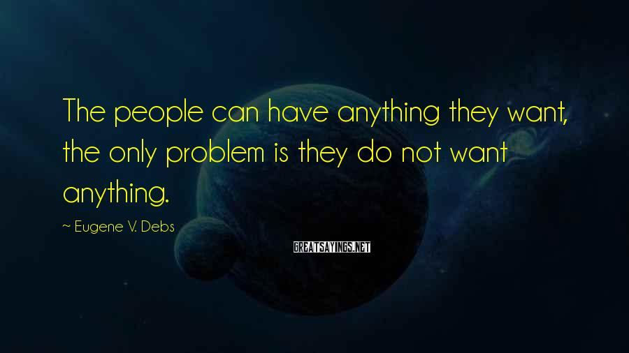 Eugene V. Debs Sayings: The people can have anything they want, the only problem is they do not want