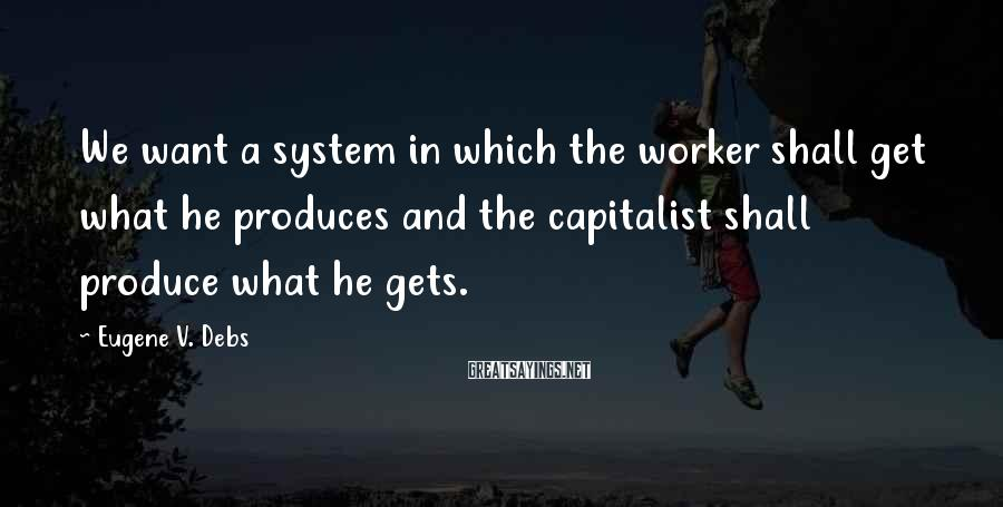 Eugene V. Debs Sayings: We want a system in which the worker shall get what he produces and the