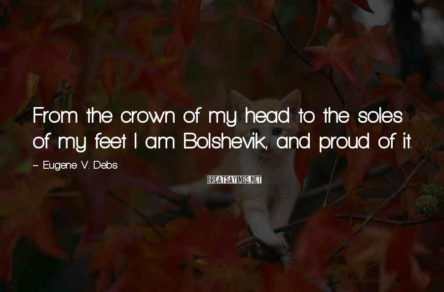Eugene V. Debs Sayings: From the crown of my head to the soles of my feet I am Bolshevik,
