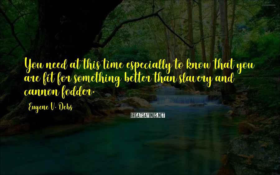Eugene V. Debs Sayings: You need at this time especially to know that you are fit for something better