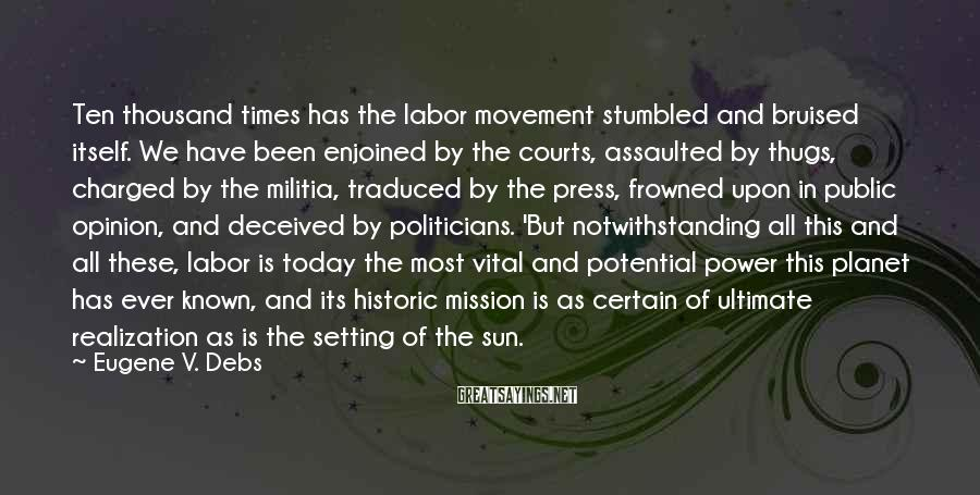 Eugene V. Debs Sayings: Ten thousand times has the labor movement stumbled and bruised itself. We have been enjoined