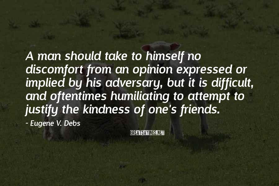 Eugene V. Debs Sayings: A man should take to himself no discomfort from an opinion expressed or implied by