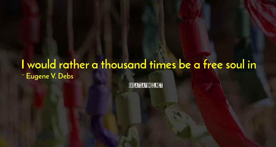 Eugene V. Debs Sayings: I would rather a thousand times be a free soul in jail than to be