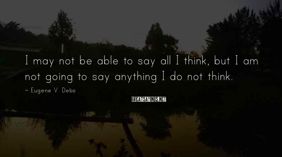 Eugene V. Debs Sayings: I may not be able to say all I think, but I am not going