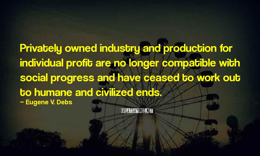 Eugene V. Debs Sayings: Privately owned industry and production for individual profit are no longer compatible with social progress