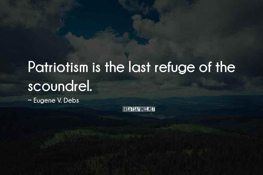 Eugene V. Debs Sayings: Patriotism is the last refuge of the scoundrel.