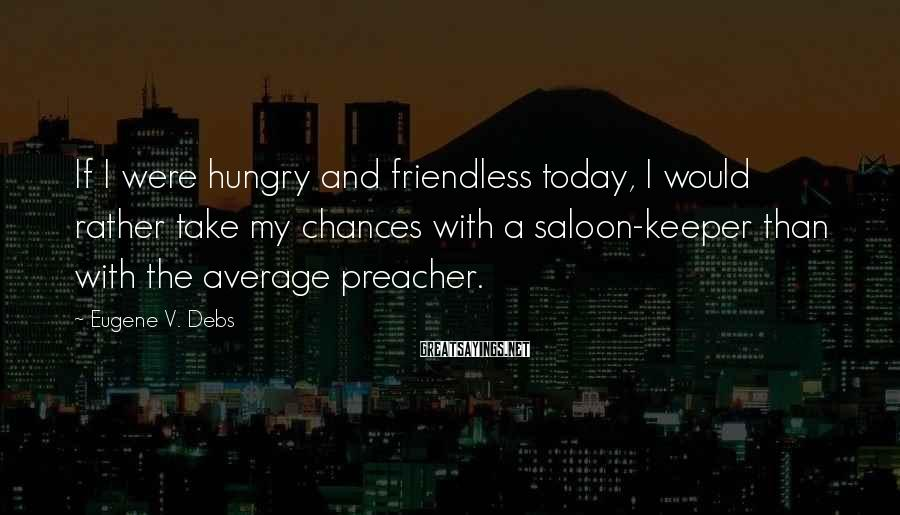 Eugene V. Debs Sayings: If I were hungry and friendless today, I would rather take my chances with a