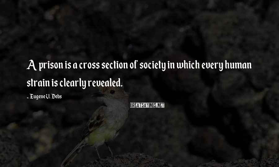 Eugene V. Debs Sayings: A prison is a cross section of society in which every human strain is clearly