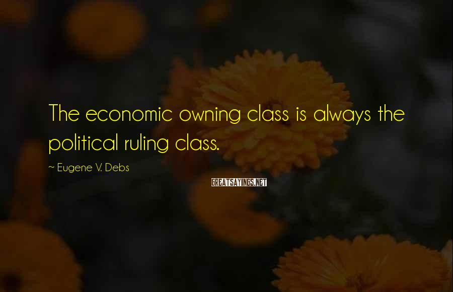 Eugene V. Debs Sayings: The economic owning class is always the political ruling class.