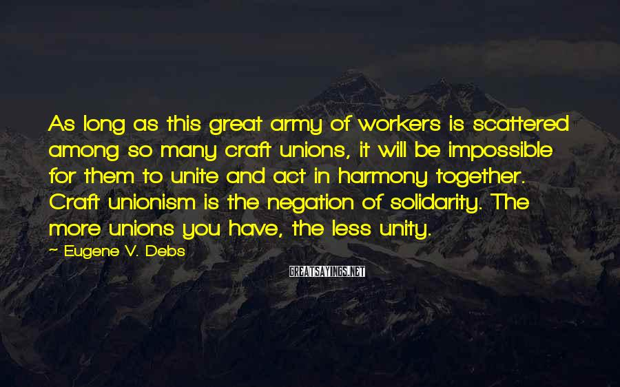 Eugene V. Debs Sayings: As long as this great army of workers is scattered among so many craft unions,