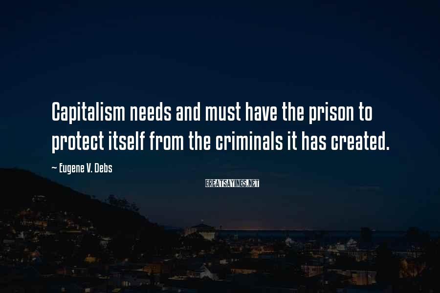 Eugene V. Debs Sayings: Capitalism needs and must have the prison to protect itself from the criminals it has