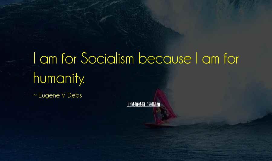 Eugene V. Debs Sayings: I am for Socialism because I am for humanity.