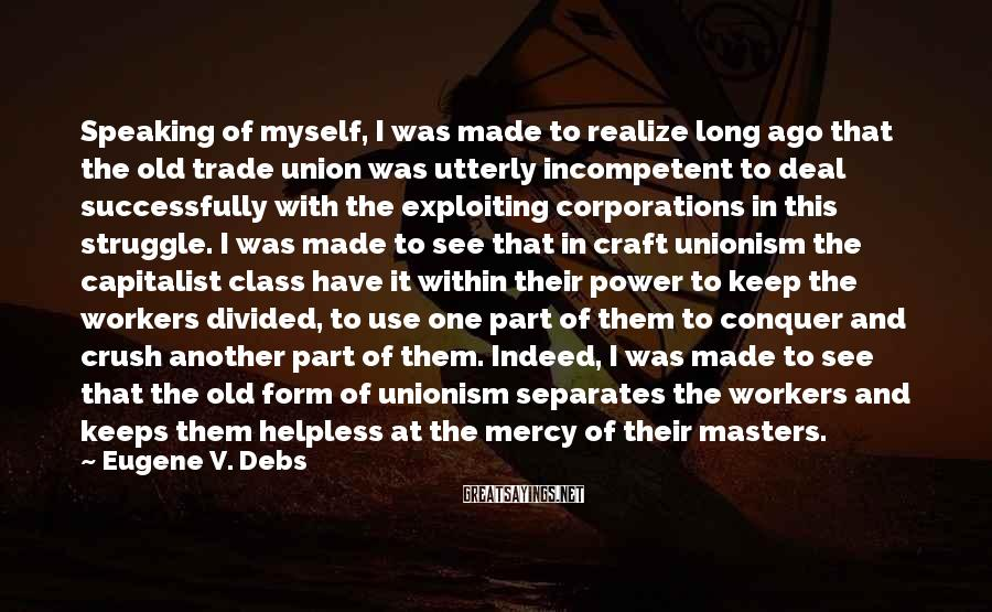 Eugene V. Debs Sayings: Speaking of myself, I was made to realize long ago that the old trade union