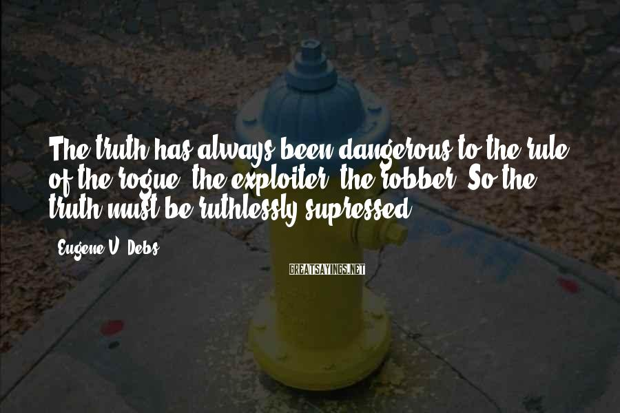 Eugene V. Debs Sayings: The truth has always been dangerous to the rule of the rogue, the exploiter, the