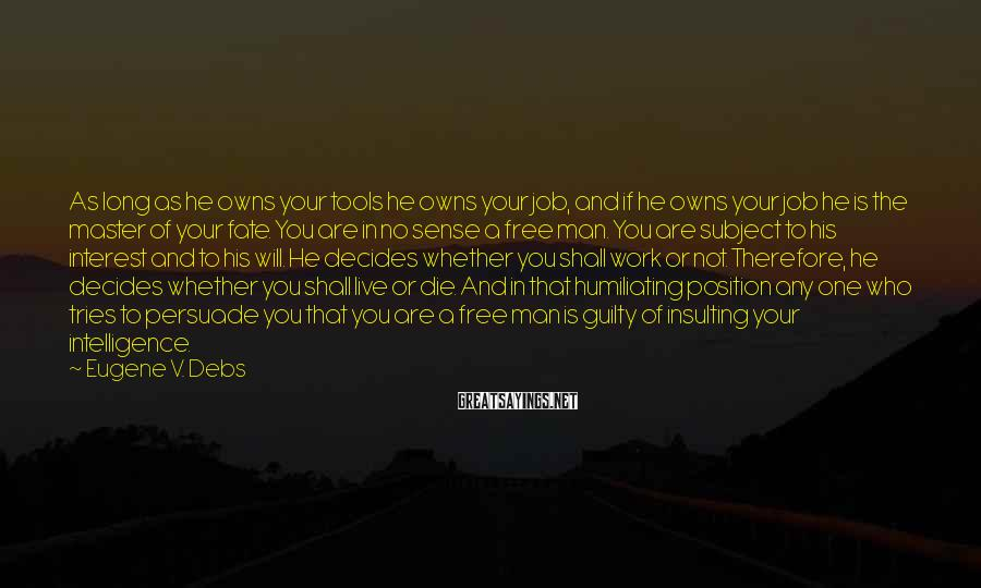 Eugene V. Debs Sayings: As long as he owns your tools he owns your job, and if he owns