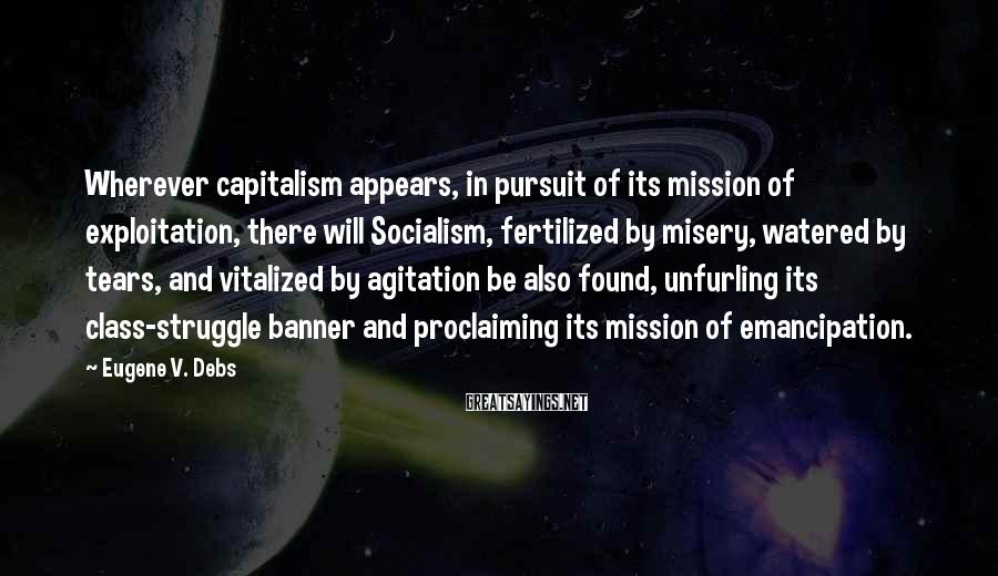Eugene V. Debs Sayings: Wherever capitalism appears, in pursuit of its mission of exploitation, there will Socialism, fertilized by