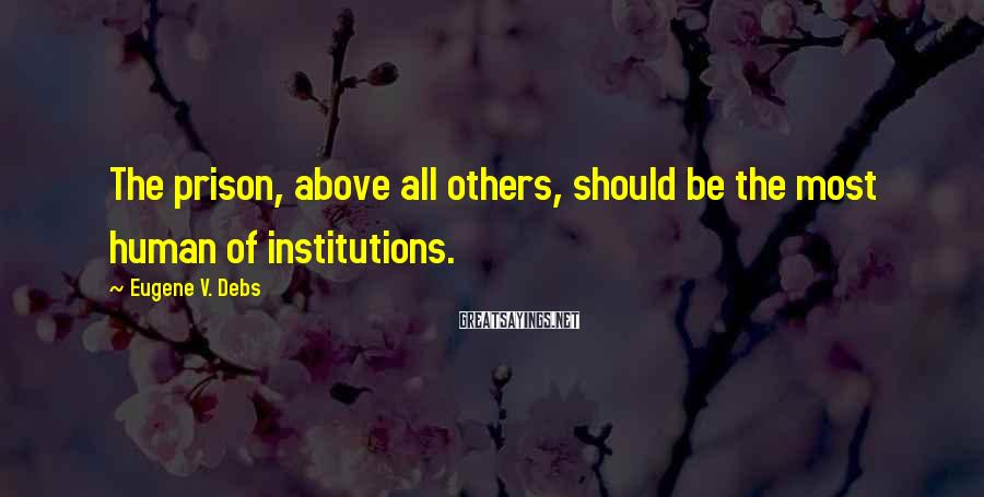 Eugene V. Debs Sayings: The prison, above all others, should be the most human of institutions.