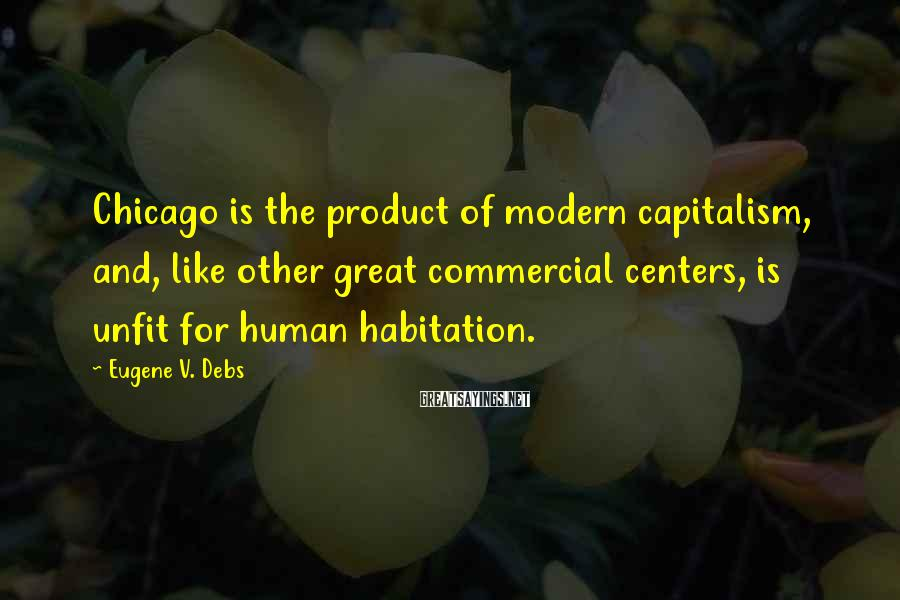 Eugene V. Debs Sayings: Chicago is the product of modern capitalism, and, like other great commercial centers, is unfit