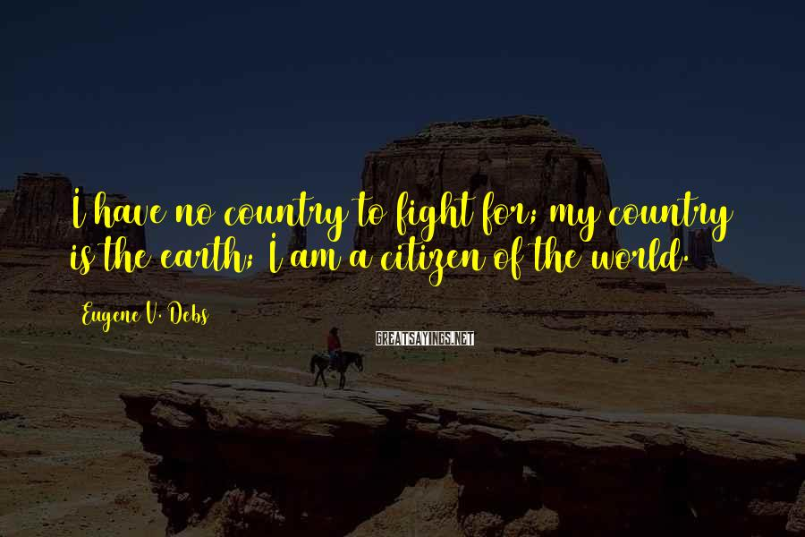 Eugene V. Debs Sayings: I have no country to fight for; my country is the earth; I am a