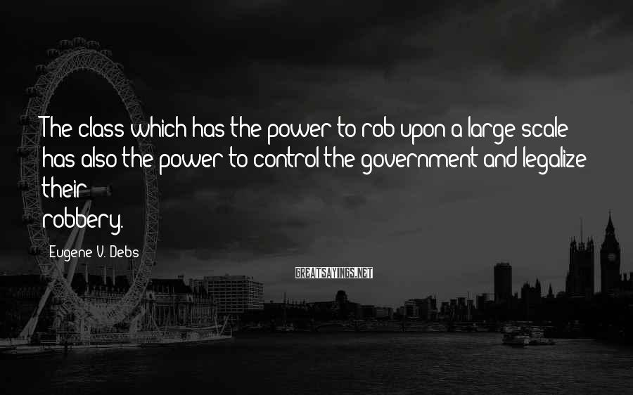 Eugene V. Debs Sayings: The class which has the power to rob upon a large scale has also the